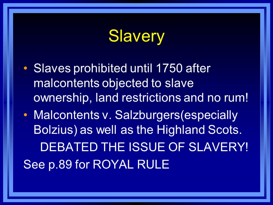 Slavery Slaves prohibited until 1750 after malcontents objected to slave ownership, land restrictions and no rum! Malcontents v. Salzburgers(especiall