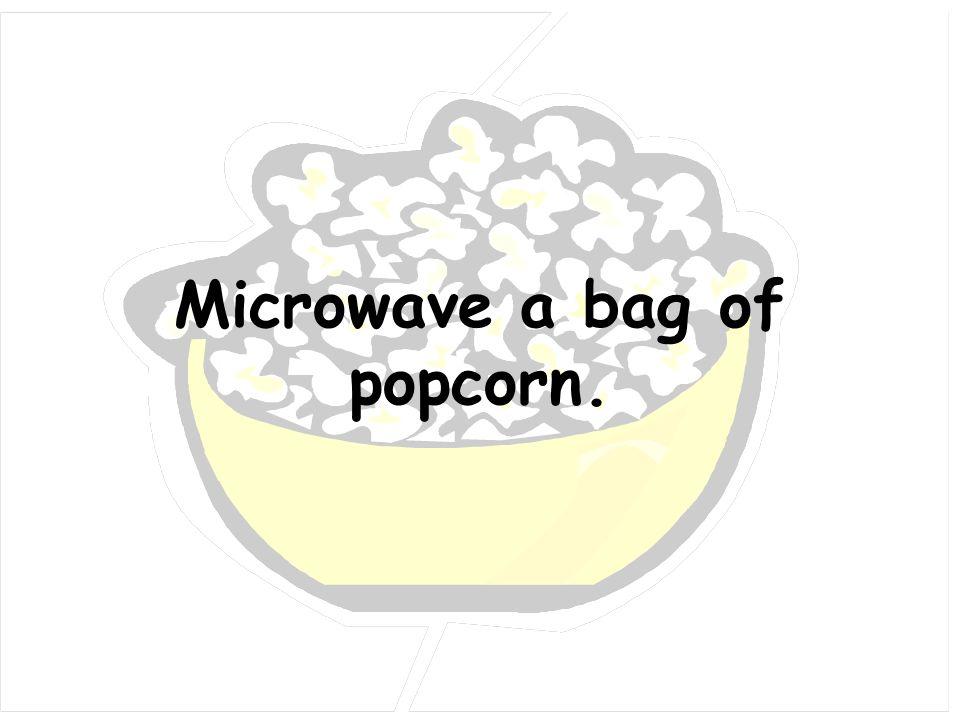 Microwave a bag of popcorn.