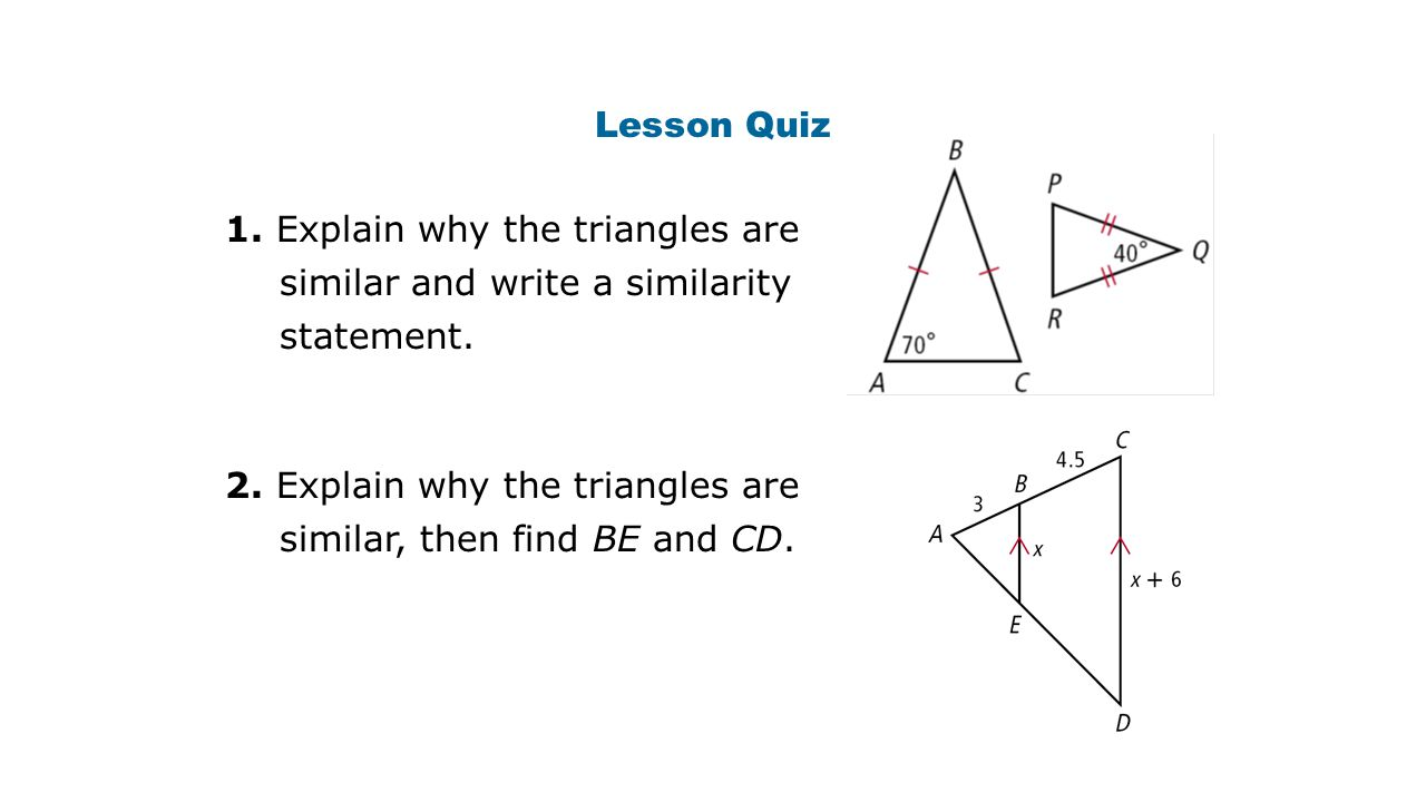 Lesson Quiz 1. Explain why the triangles are similar and write a similarity statement. 2. Explain why the triangles are similar, then find BE and CD.