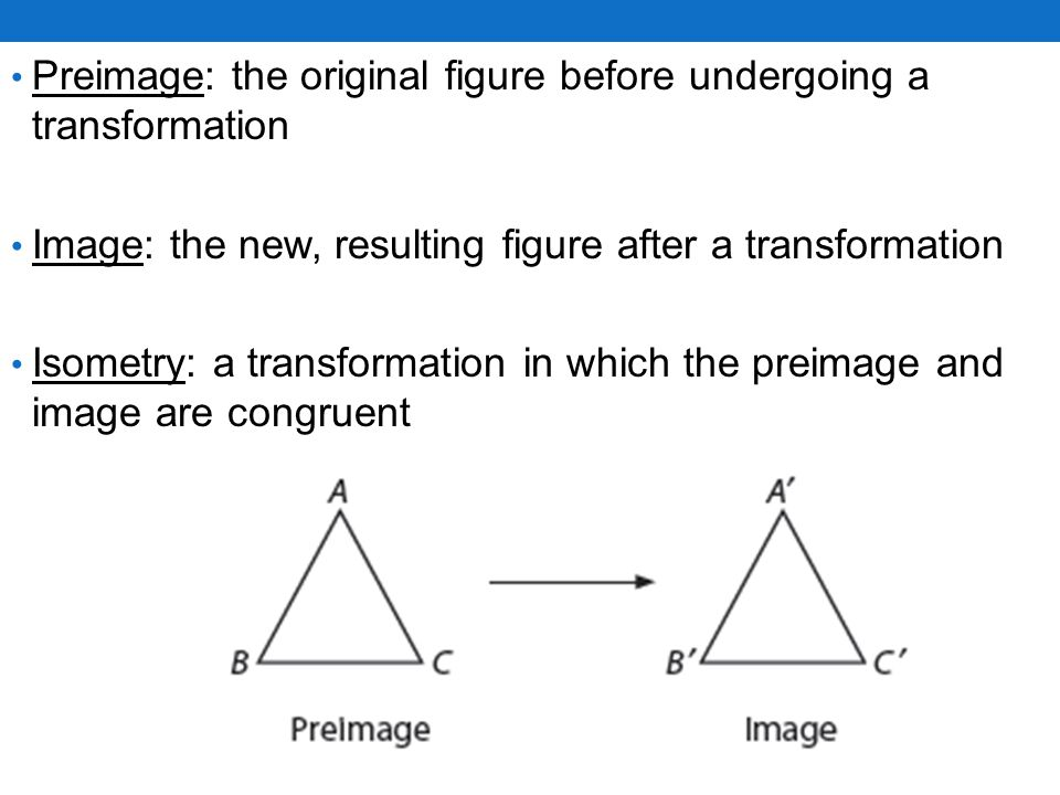 Preimage: the original figure before undergoing a transformation Image: the new, resulting figure after a transformation Isometry: a transformation in