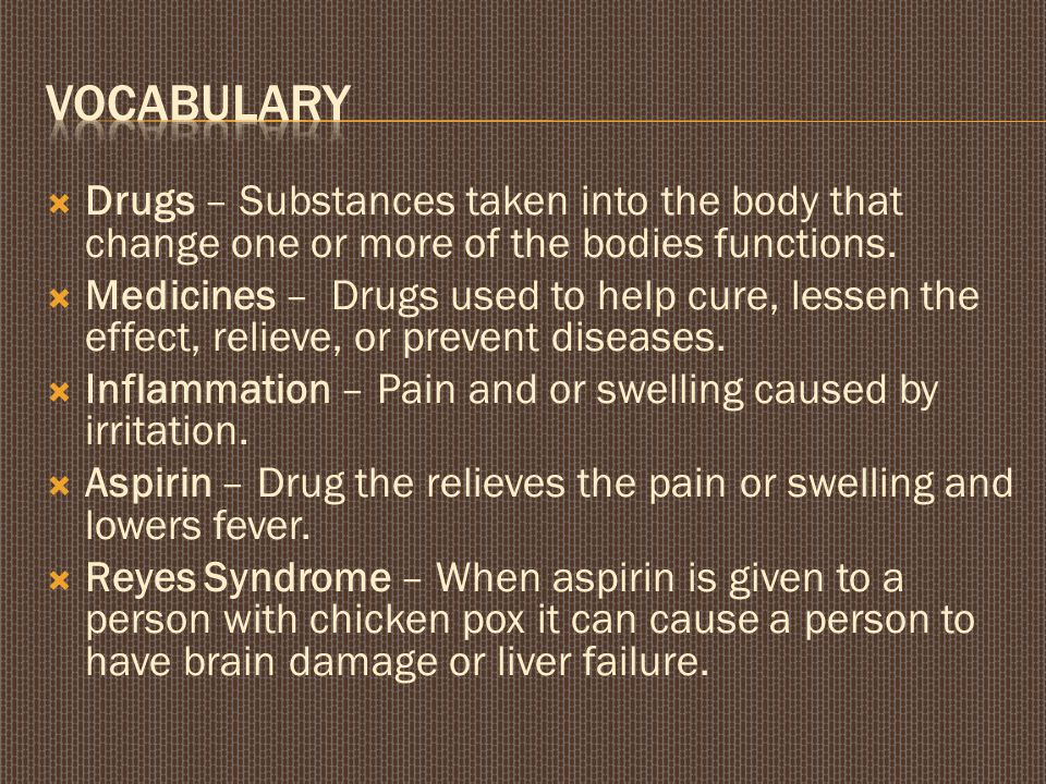  Drugs – Substances taken into the body that change one or more of the bodies functions.