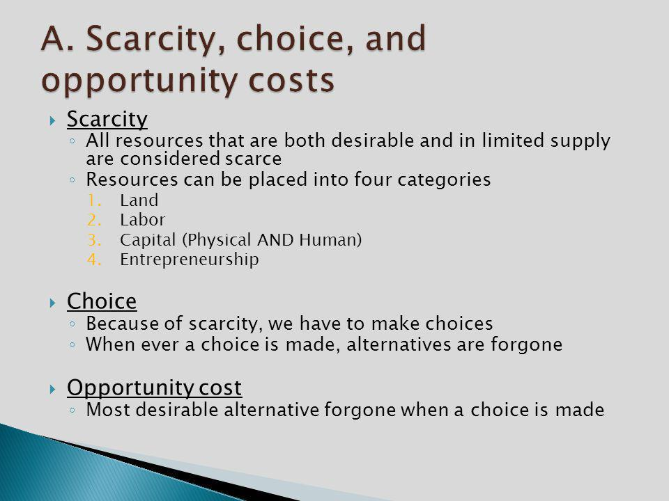  Scarcity ◦ All resources that are both desirable and in limited supply are considered scarce ◦ Resources can be placed into four categories 1.Land 2.Labor 3.Capital (Physical AND Human) 4.Entrepreneurship  Choice ◦ Because of scarcity, we have to make choices ◦ When ever a choice is made, alternatives are forgone  Opportunity cost ◦ Most desirable alternative forgone when a choice is made