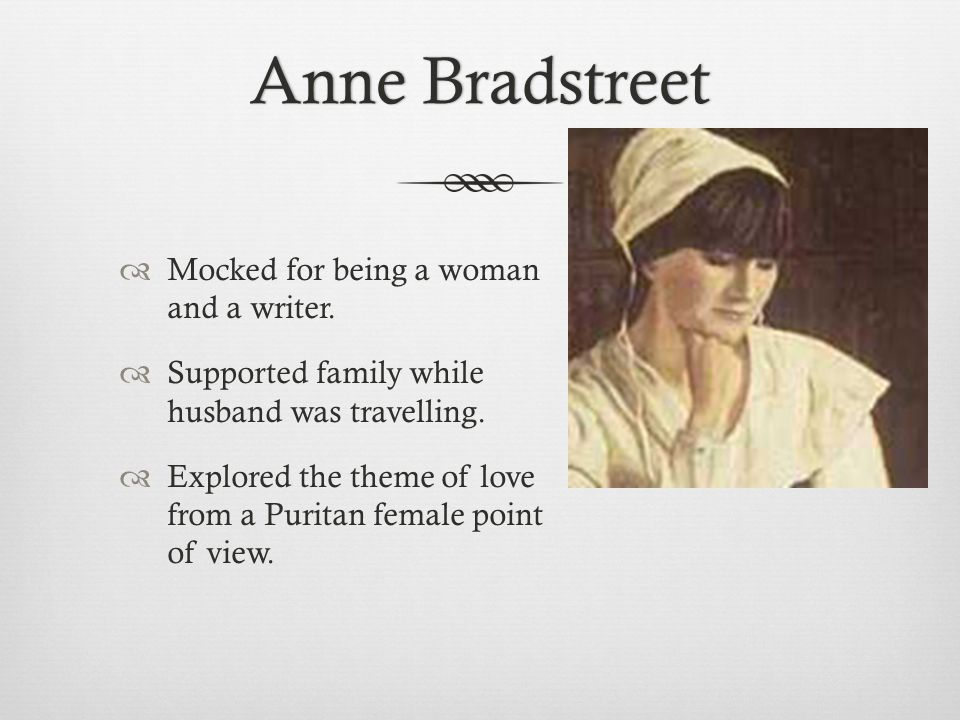 Anne BradstreetAnne Bradstreet  Mocked for being a woman and a writer.  Supported family while husband was travelling.  Explored the theme of love