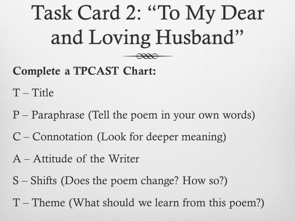 Task Card 2: To My Dear and Loving Husband Complete a TPCAST Chart: T – Title P – Paraphrase (Tell the poem in your own words) C – Connotation (Look for deeper meaning) A – Attitude of the Writer S – Shifts (Does the poem change.