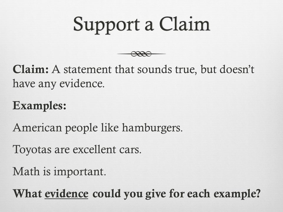 Support a ClaimSupport a Claim Claim: A statement that sounds true, but doesn't have any evidence. Examples: American people like hamburgers. Toyotas
