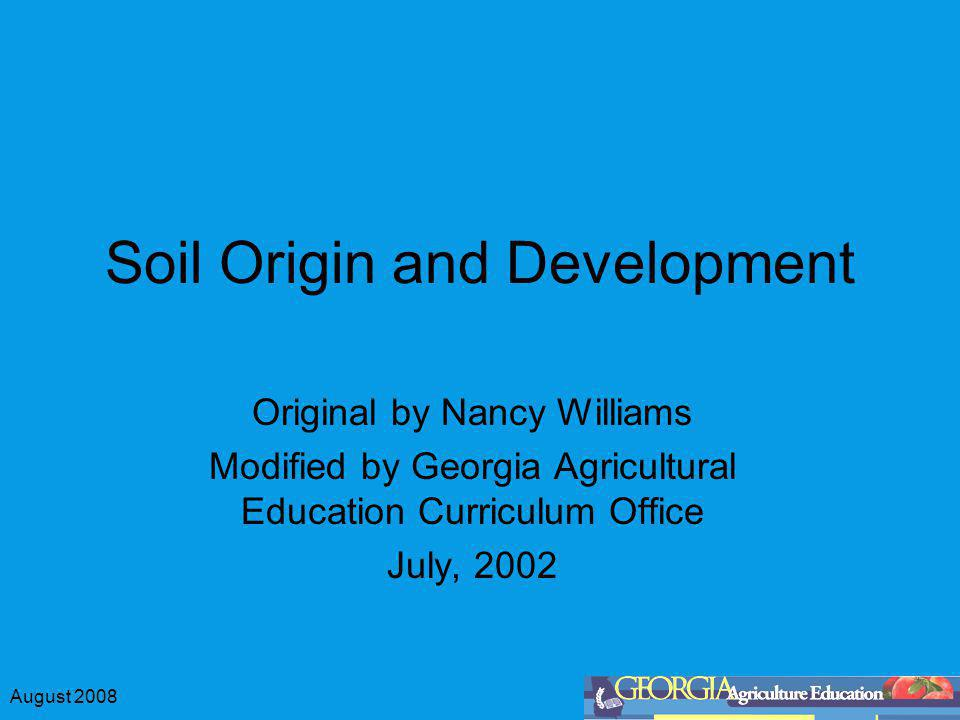 August 2008 Soil Origin and Development Original by Nancy Williams Modified by Georgia Agricultural Education Curriculum Office July, 2002