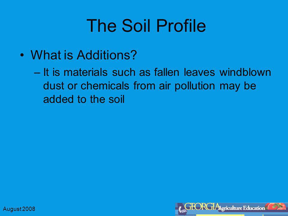 August 2008 The Soil Profile What is Additions? –It is materials such as fallen leaves windblown dust or chemicals from air pollution may be added to