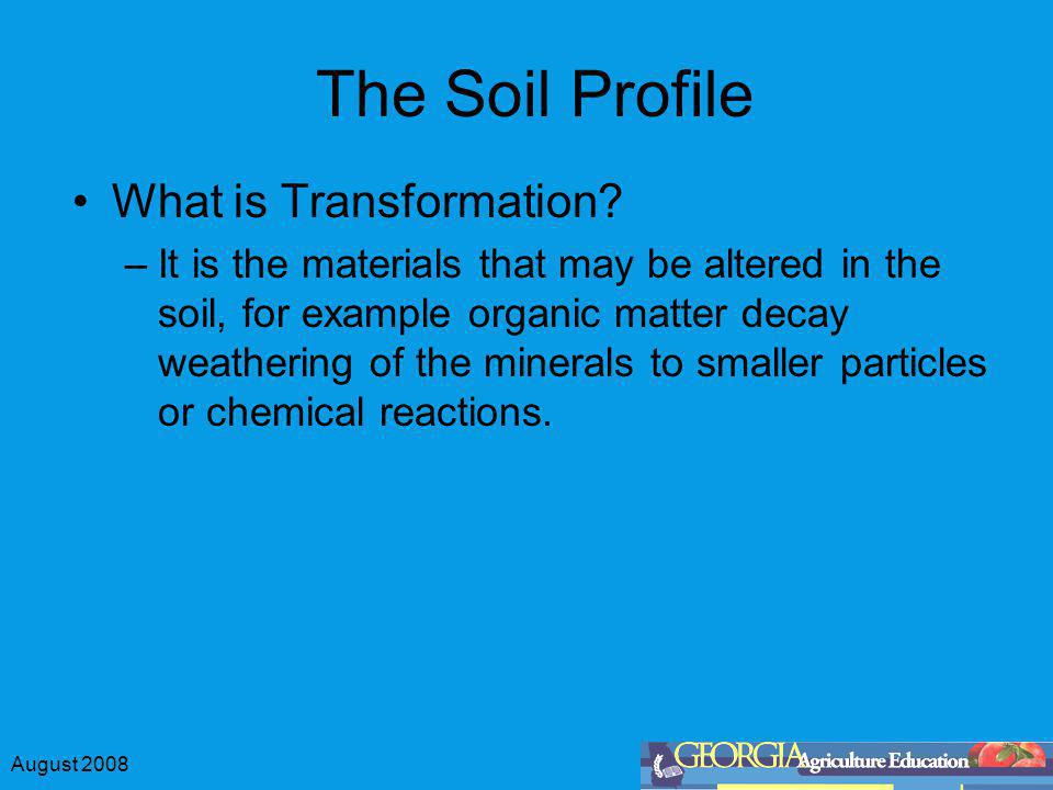 August 2008 The Soil Profile What is Transformation? –It is the materials that may be altered in the soil, for example organic matter decay weathering