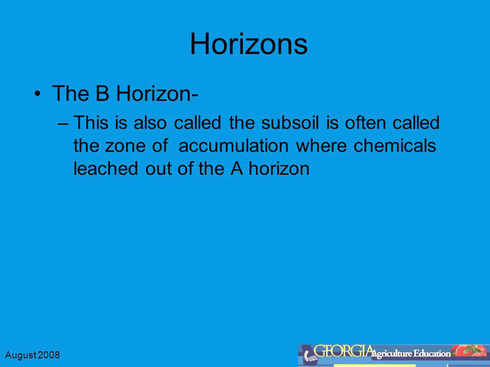 August 2008 Horizons The B Horizon- –This is also called the subsoil is often called the zone of accumulation where chemicals leached out of the A hor