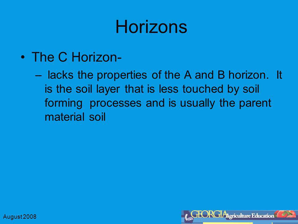 August 2008 Horizons The C Horizon- – lacks the properties of the A and B horizon.