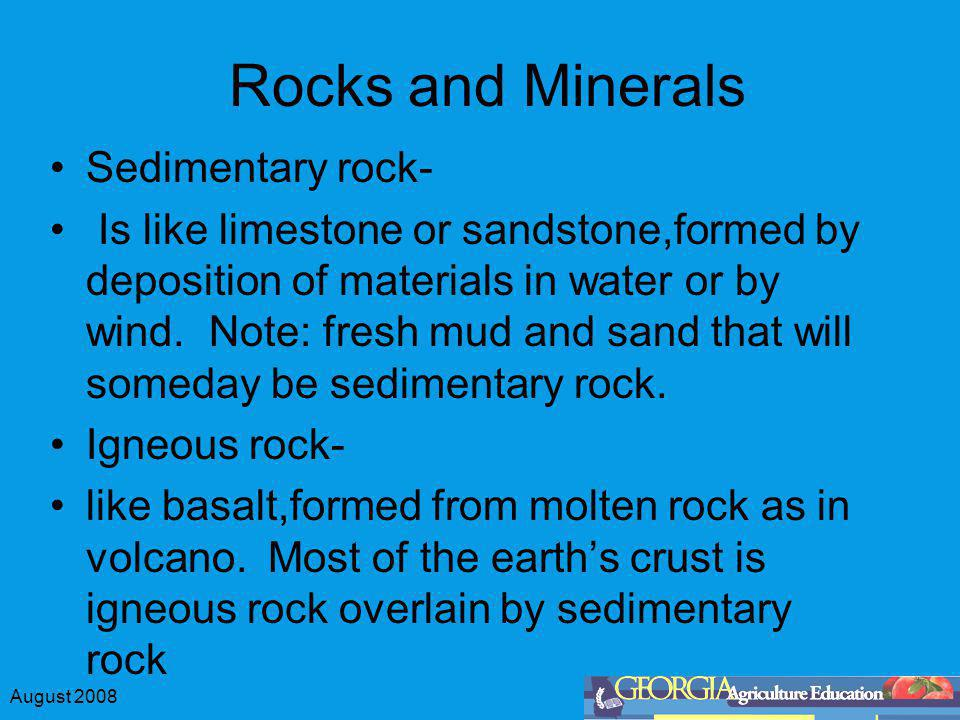 August 2008 Rocks and Minerals Sedimentary rock- Is like limestone or sandstone,formed by deposition of materials in water or by wind. Note: fresh mud