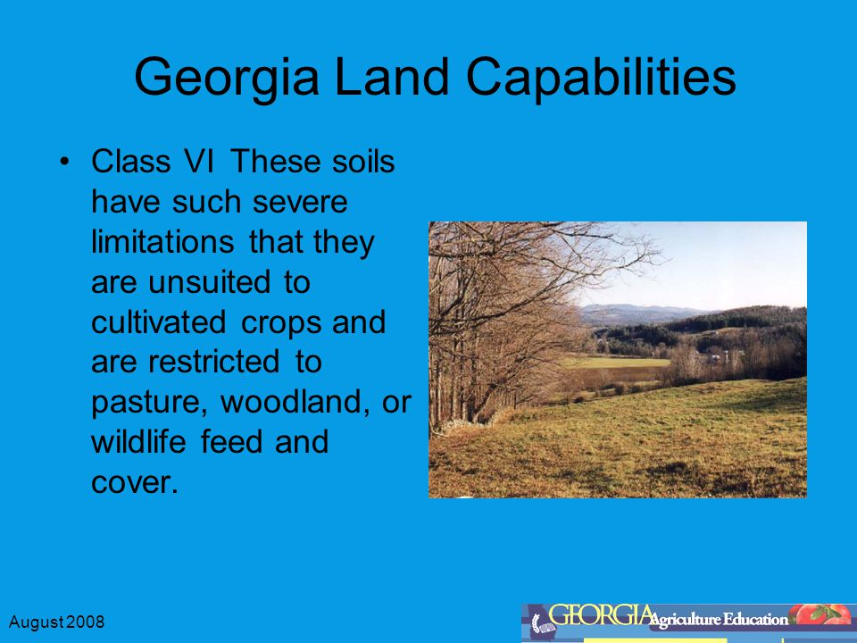 August 2008 Georgia Land Capabilities Class VIThese soils have such severe limitations that they are unsuited to cultivated crops and are restricted to pasture, woodland, or wildlife feed and cover.