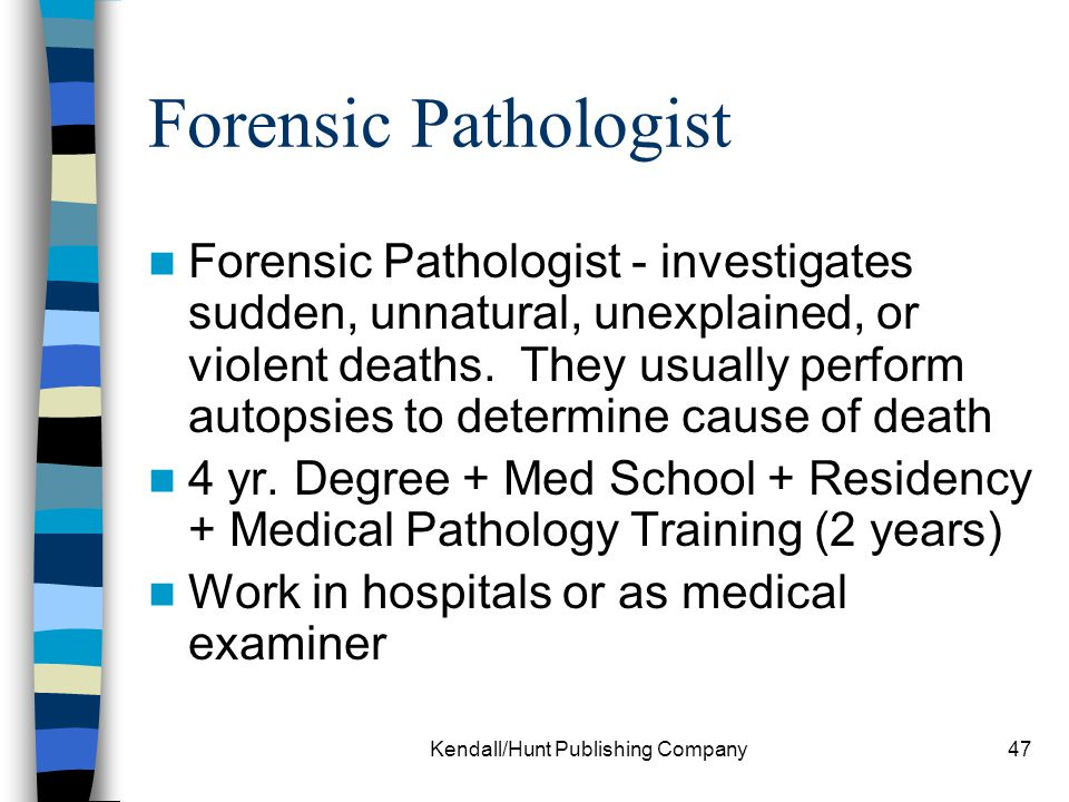 Kendall/Hunt Publishing Company47 Forensic Pathologist Forensic Pathologist - investigates sudden, unnatural, unexplained, or violent deaths. They usu