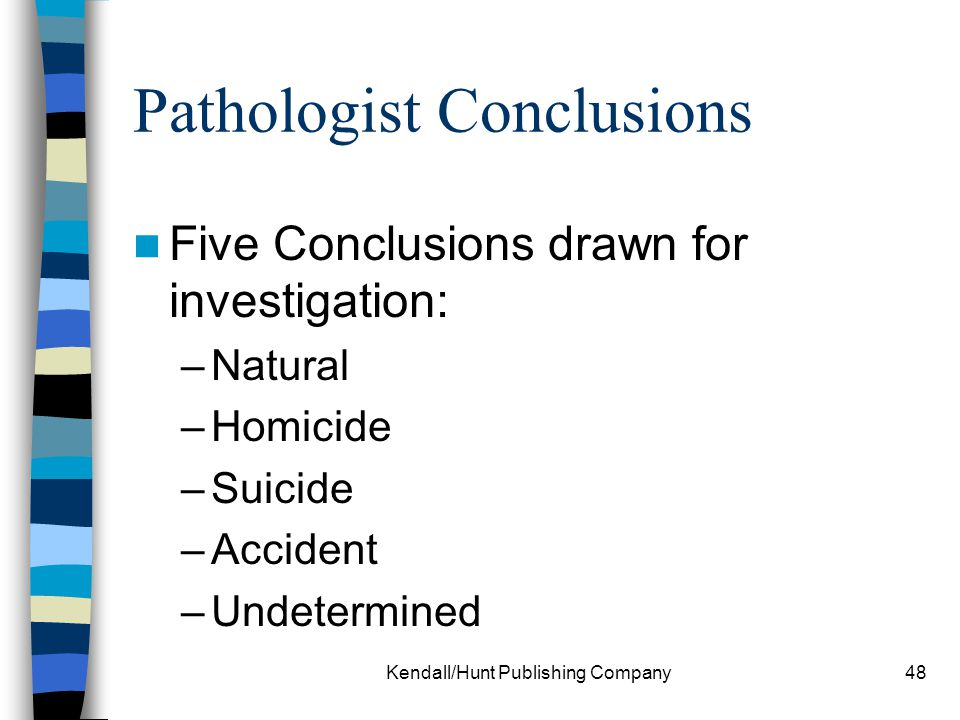 Kendall/Hunt Publishing Company48 Pathologist Conclusions Five Conclusions drawn for investigation: –Natural –Homicide –Suicide –Accident –Undetermine