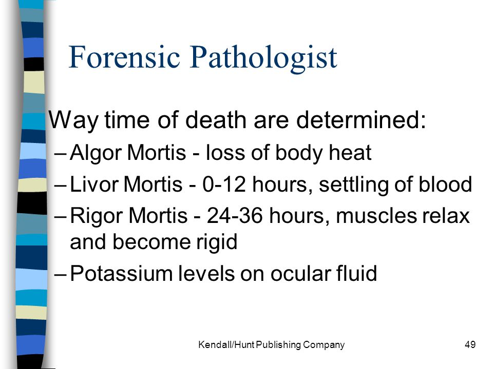 Kendall/Hunt Publishing Company49 Forensic Pathologist Way time of death are determined: –Algor Mortis - loss of body heat –Livor Mortis - 0-12 hours,