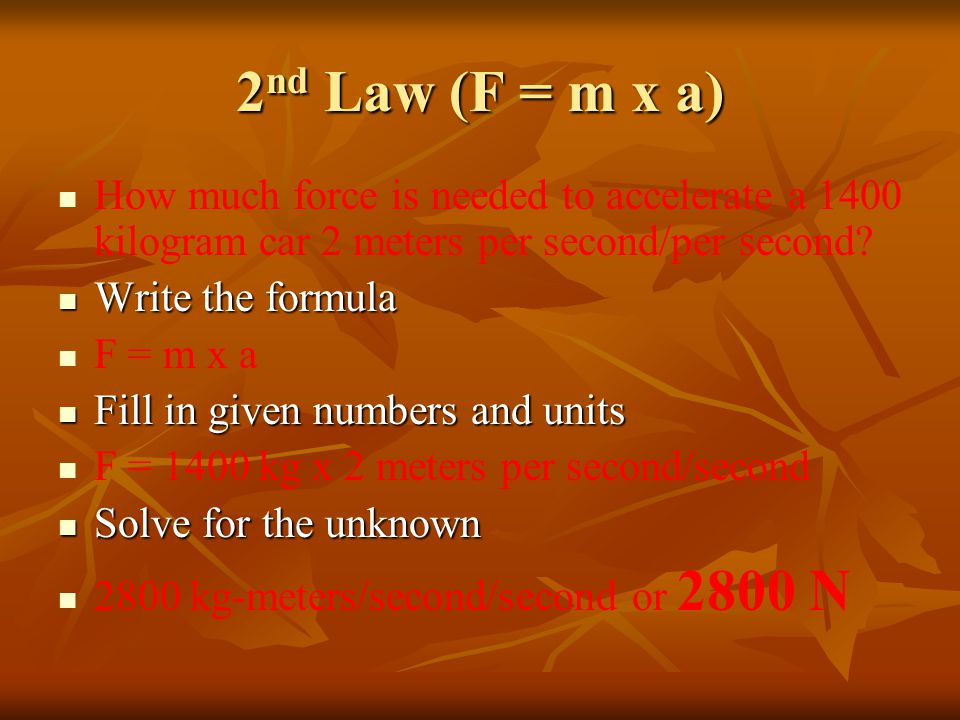 2 nd Law When mass is in kilograms and acceleration is in m/s 2, the unit of force is in newtons (N). When mass is in kilograms and acceleration is in