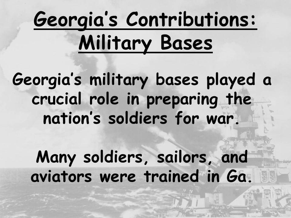 7 Georgia's Contributions: Military Bases Fort Gordon in Augusta Fort Benning in Columbus (the largest infantry training school in the world) Fort Stewart in Savannah Some of the major bases in Georgia include: