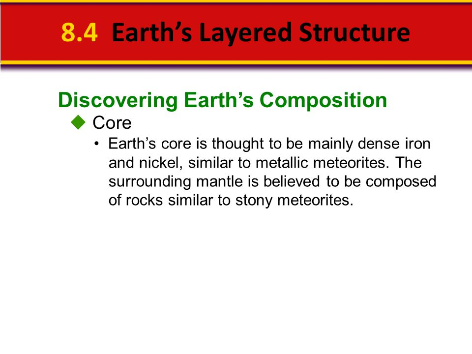 Discovering Earth's Composition 8.4 Earth's Layered Structure  Core Earth's core is thought to be mainly dense iron and nickel, similar to metallic m