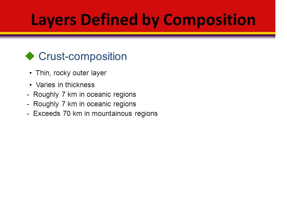 Layers Defined by Composition Thin, rocky outer layer  Crust-composition Varies in thickness - Roughly 7 km in oceanic regions - Exceeds 70 km in mou