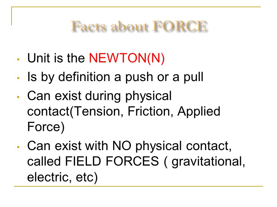 Unit is the NEWTON(N) Is by definition a push or a pull Can exist during physical contact(Tension, Friction, Applied Force) Can exist with NO physical