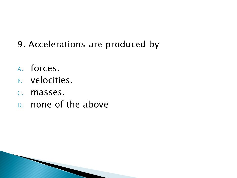 9. Accelerations are produced by A. forces. B. velocities. C. masses. D. none of the above