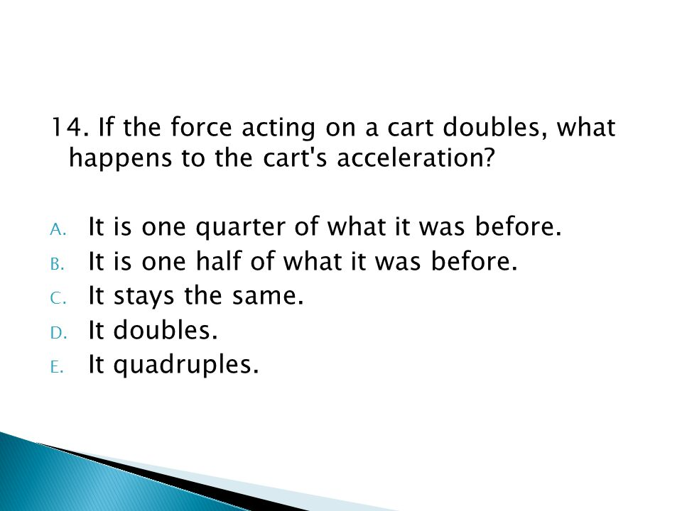 14. If the force acting on a cart doubles, what happens to the cart's acceleration? A. It is one quarter of what it was before. B. It is one half of w