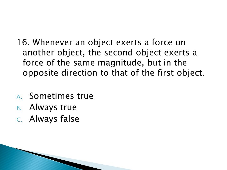 16. Whenever an object exerts a force on another object, the second object exerts a force of the same magnitude, but in the opposite direction to that