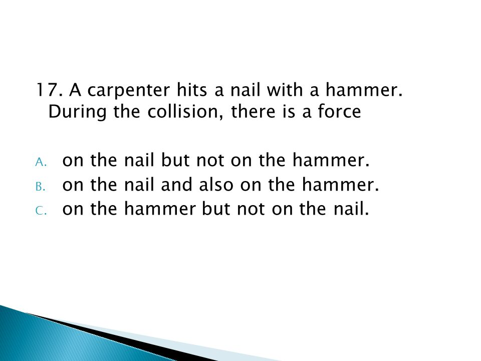 17. A carpenter hits a nail with a hammer. During the collision, there is a force A. on the nail but not on the hammer. B. on the nail and also on the