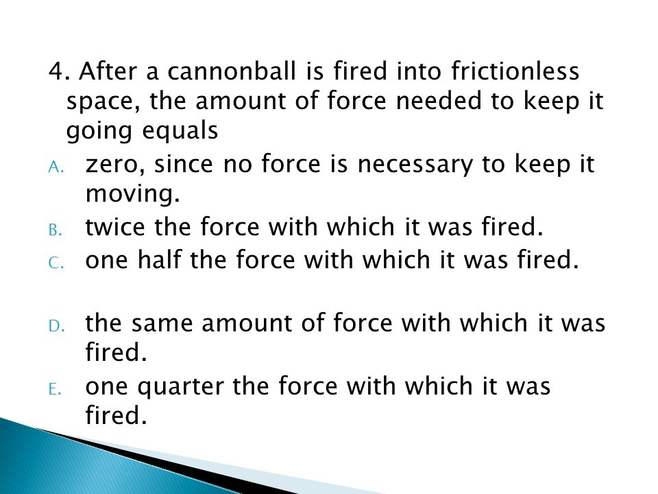 4. After a cannonball is fired into frictionless space, the amount of force needed to keep it going equals A. zero, since no force is necessary to kee