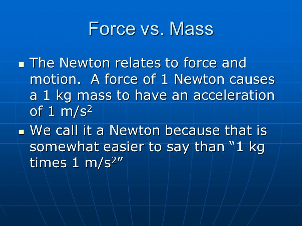 Force vs. Mass The Newton relates to force and motion. A force of 1 Newton causes a 1 kg mass to have an acceleration of 1 m/s 2 The Newton relates to