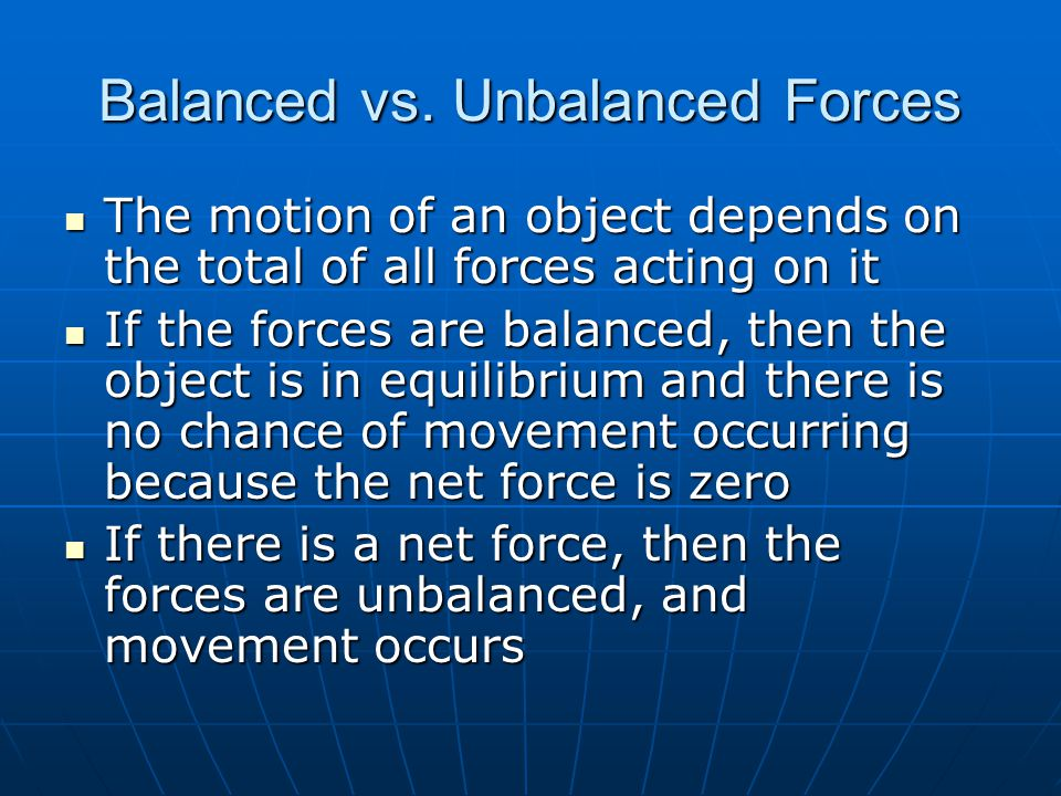 Balanced vs. Unbalanced Forces The motion of an object depends on the total of all forces acting on it The motion of an object depends on the total of