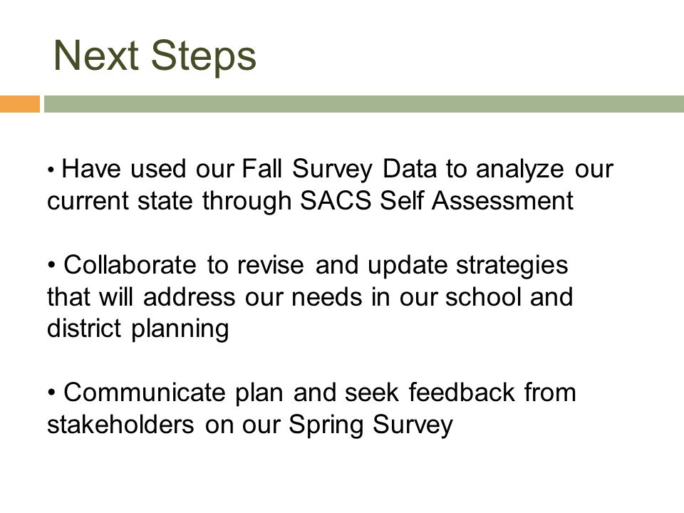 Next Steps Have used our Fall Survey Data to analyze our current state through SACS Self Assessment Collaborate to revise and update strategies that will address our needs in our school and district planning Communicate plan and seek feedback from stakeholders on our Spring Survey