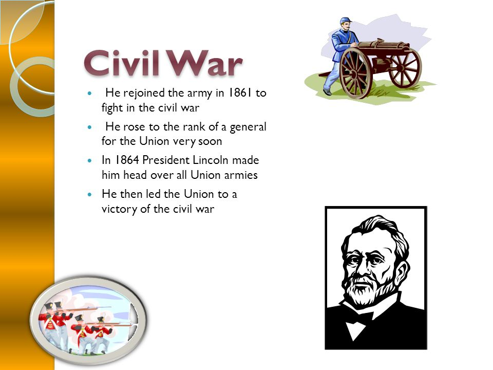 He rejoined the army in 1861 to fight in the civil war He rose to the rank of a general for the Union very soon In 1864 President Lincoln made him head over all Union armies He then led the Union to a victory of the civil war