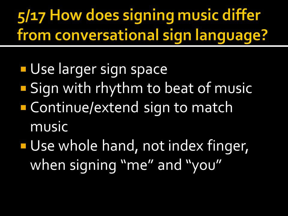  Use larger sign space  Sign with rhythm to beat of music  Continue/extend sign to match music  Use whole hand, not index finger, when signing me and you