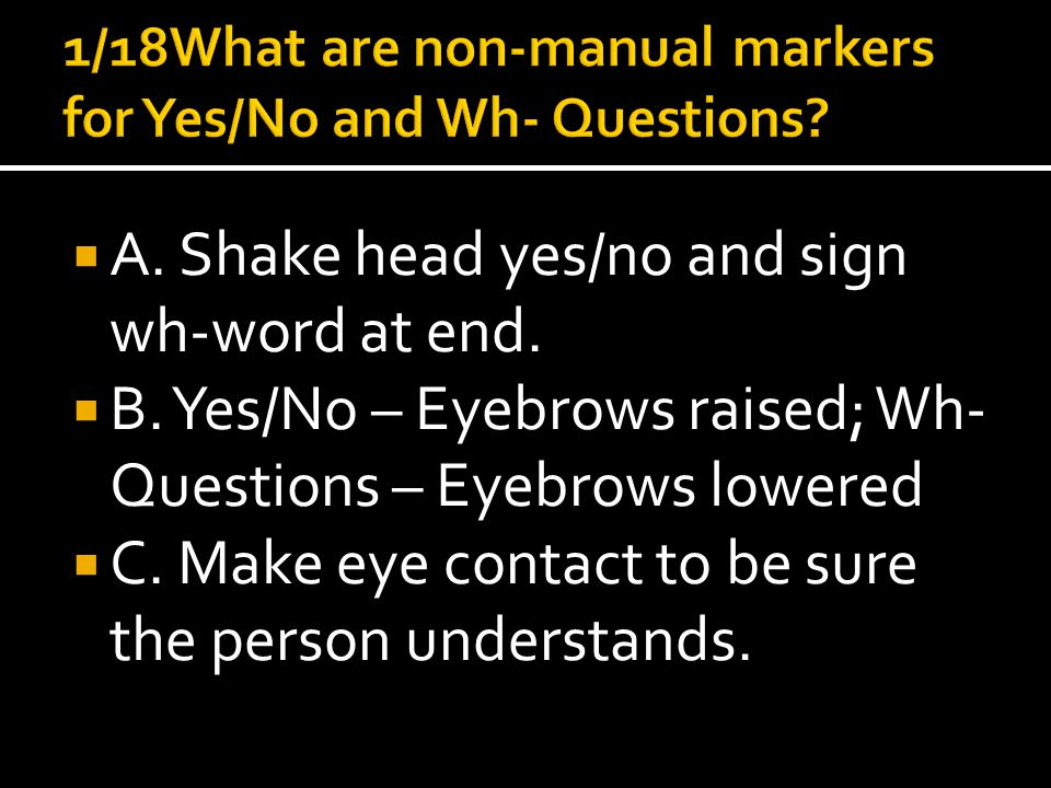  A. Shake head yes/no and sign wh-word at end.  B.