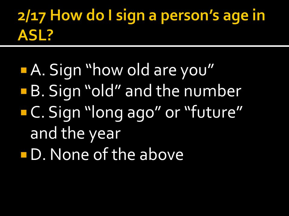 " A. Sign ""how old are you""  B. Sign ""old"" and the number  C. Sign ""long ago"" or ""future"" and the year  D. None of the above"