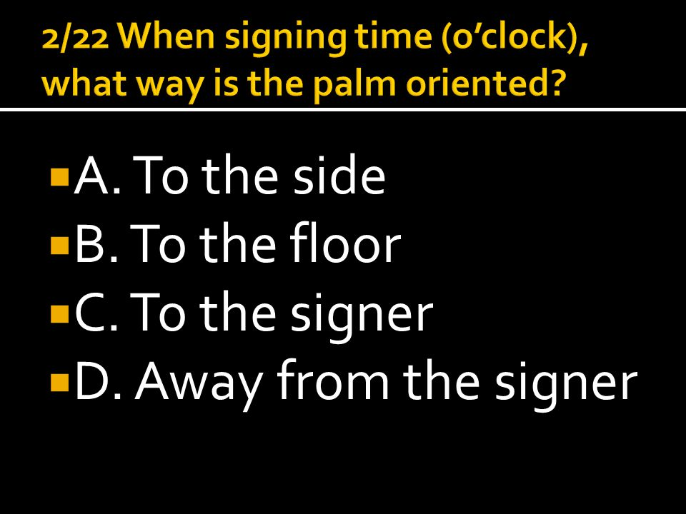  A. To the side  B. To the floor  C. To the signer  D. Away from the signer