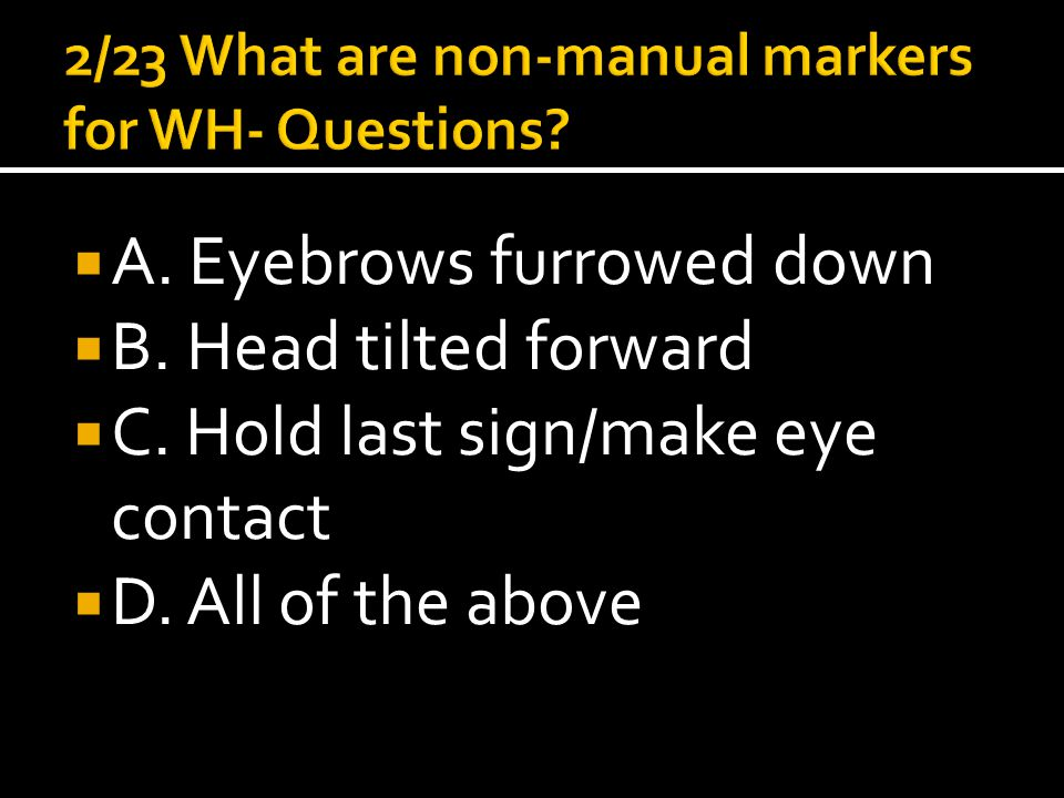  A. Eyebrows furrowed down  B. Head tilted forward  C. Hold last sign/make eye contact  D. All of the above