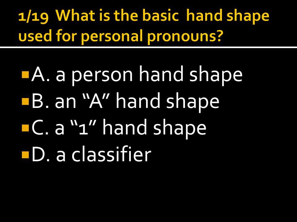  A. a person hand shape  B. an A hand shape  C. a 1 hand shape  D. a classifier
