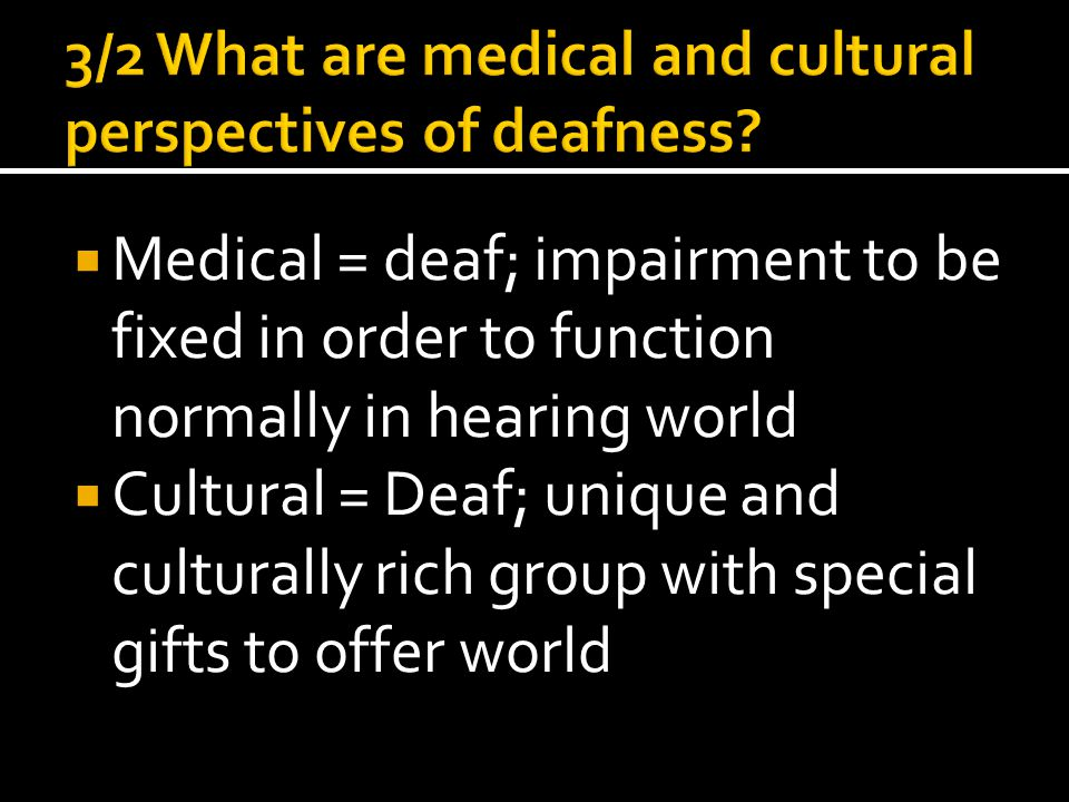  Medical = deaf; impairment to be fixed in order to function normally in hearing world  Cultural = Deaf; unique and culturally rich group with special gifts to offer world