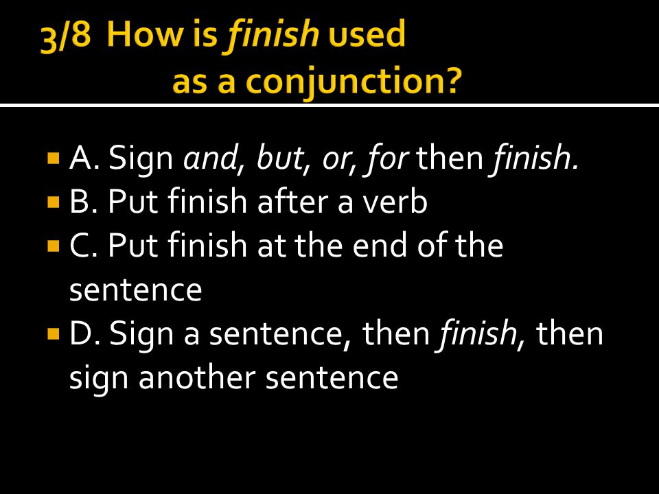  A. Sign and, but, or, for then finish.  B. Put finish after a verb  C.