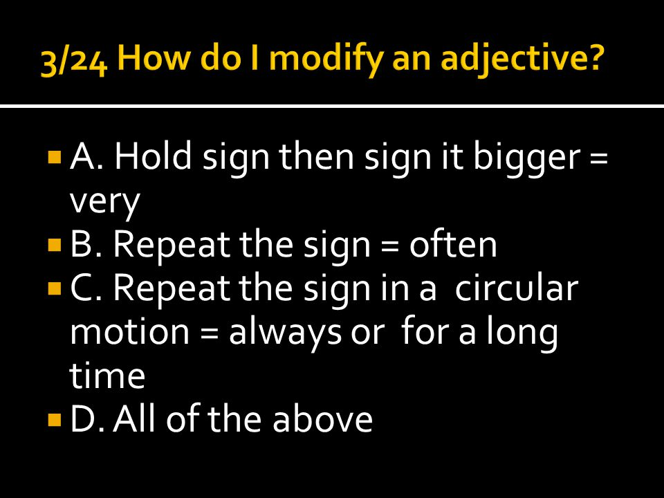 A. Hold sign then sign it bigger = very  B. Repeat the sign = often  C.