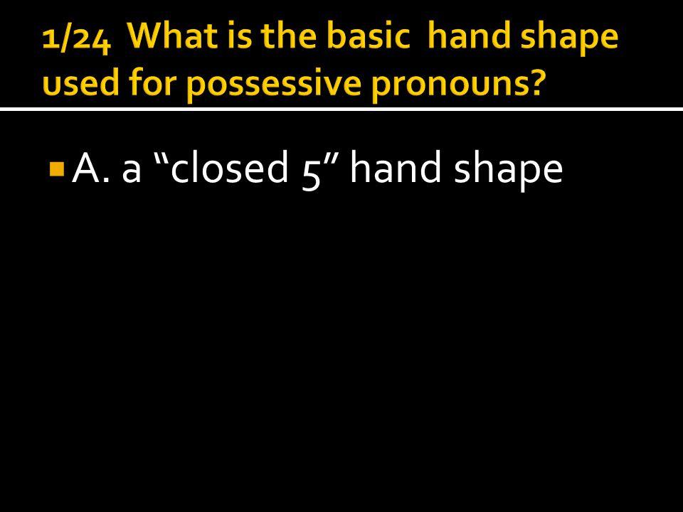  A. a closed 5 hand shape