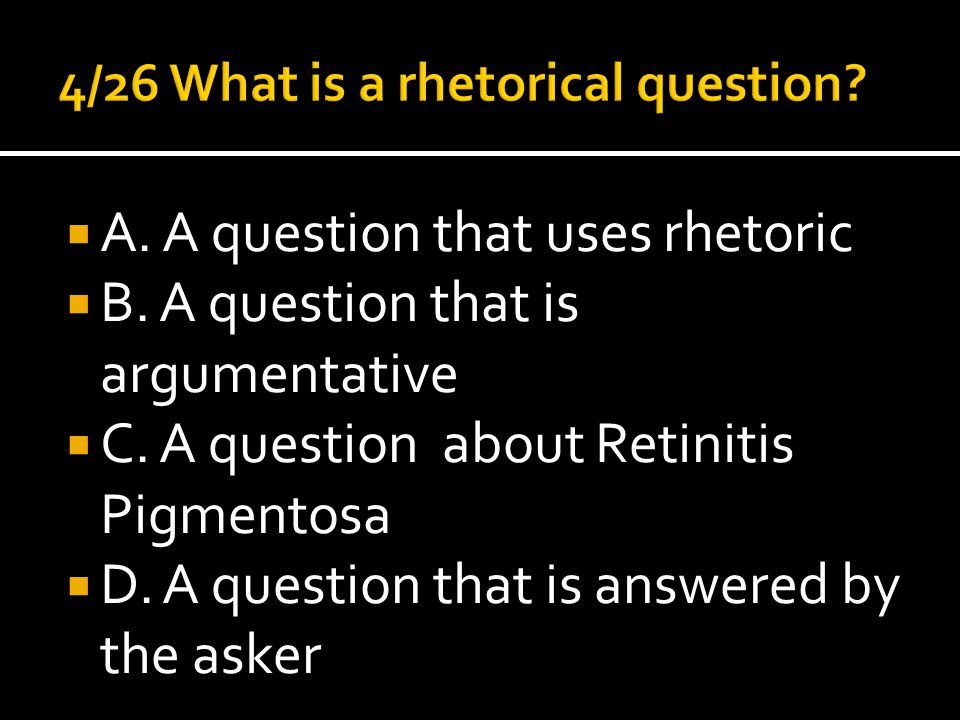  A. A question that uses rhetoric  B. A question that is argumentative  C. A question about Retinitis Pigmentosa  D. A question that is answered b
