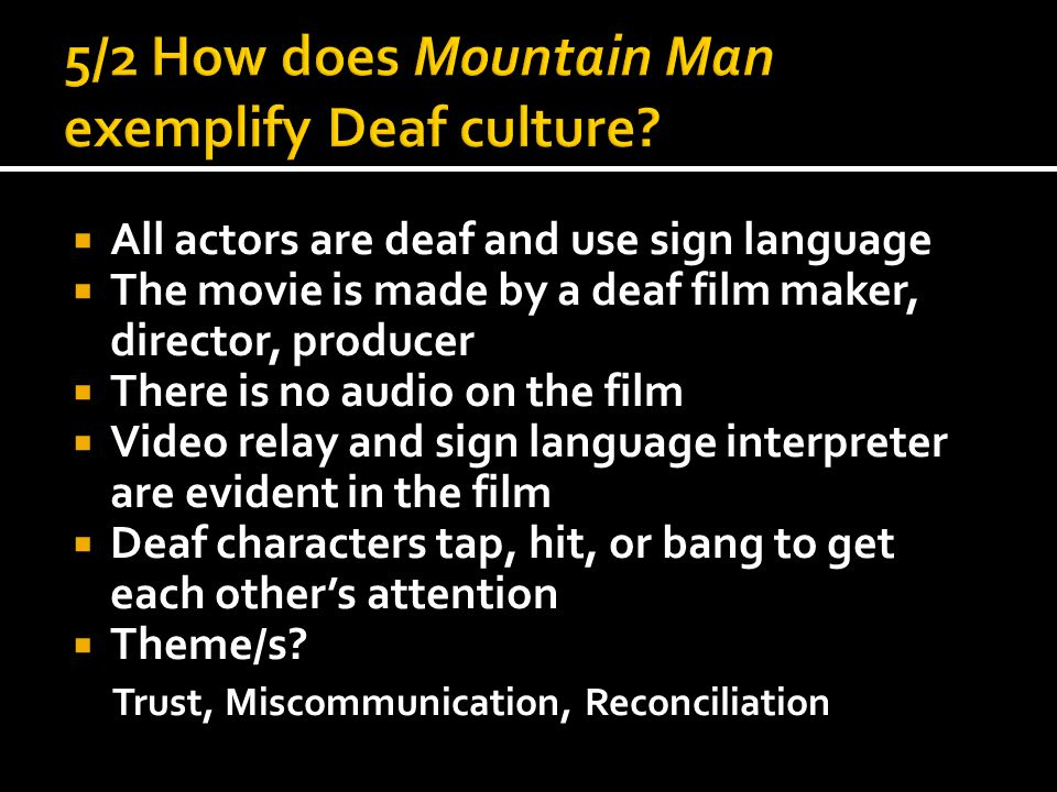  All actors are deaf and use sign language  The movie is made by a deaf film maker, director, producer  There is no audio on the film  Video relay and sign language interpreter are evident in the film  Deaf characters tap, hit, or bang to get each other's attention  Theme/s.