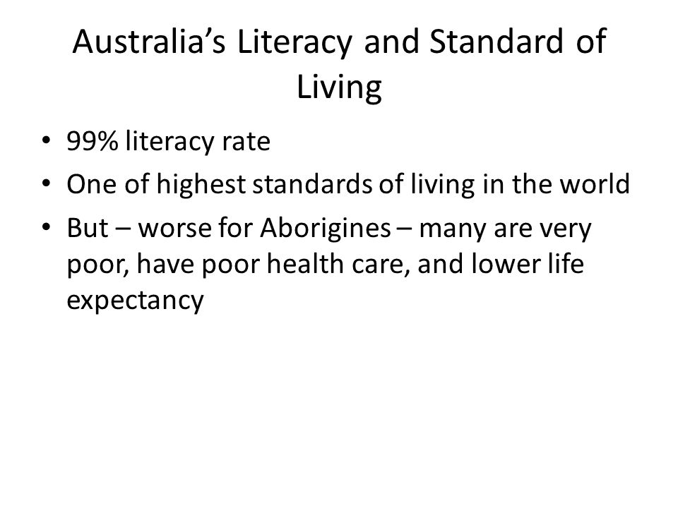 Australia's Literacy and Standard of Living 99% literacy rate One of highest standards of living in the world But – worse for Aborigines – many are very poor, have poor health care, and lower life expectancy