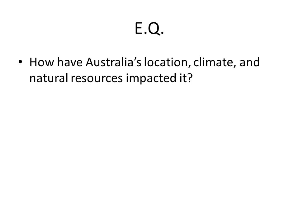 E.Q. How have Australia's location, climate, and natural resources impacted it?