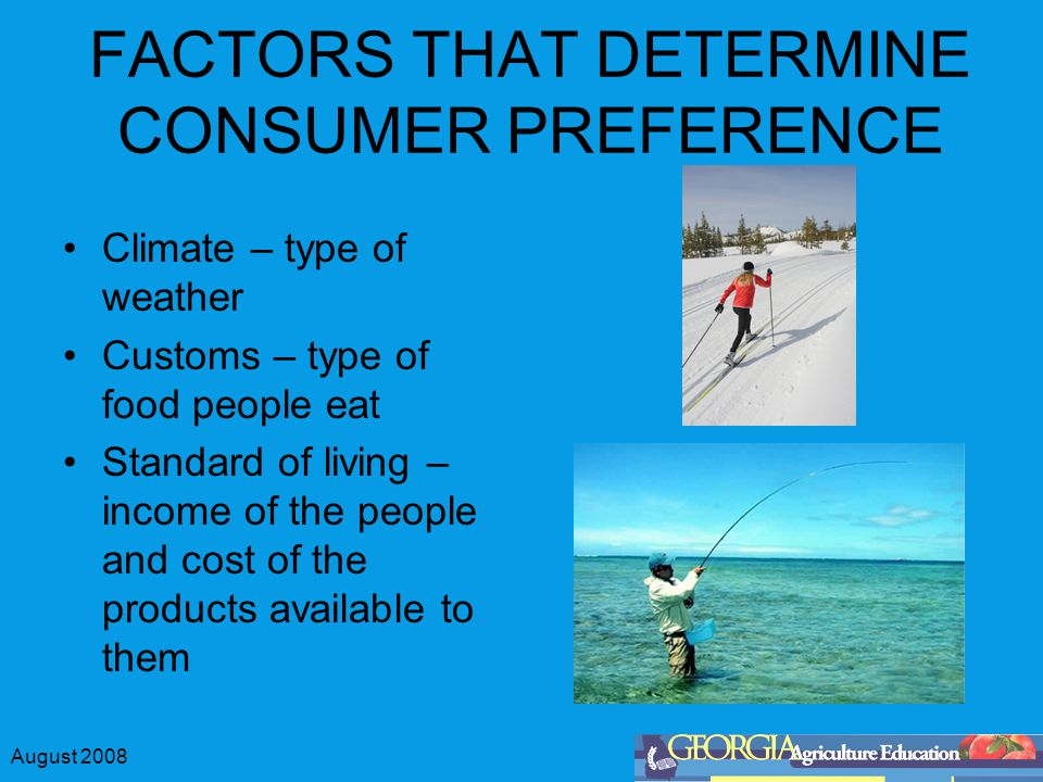 August 2008 FACTORS THAT DETERMINE CONSUMER PREFERENCE Climate – type of weather Customs – type of food people eat Standard of living – income of the people and cost of the products available to them