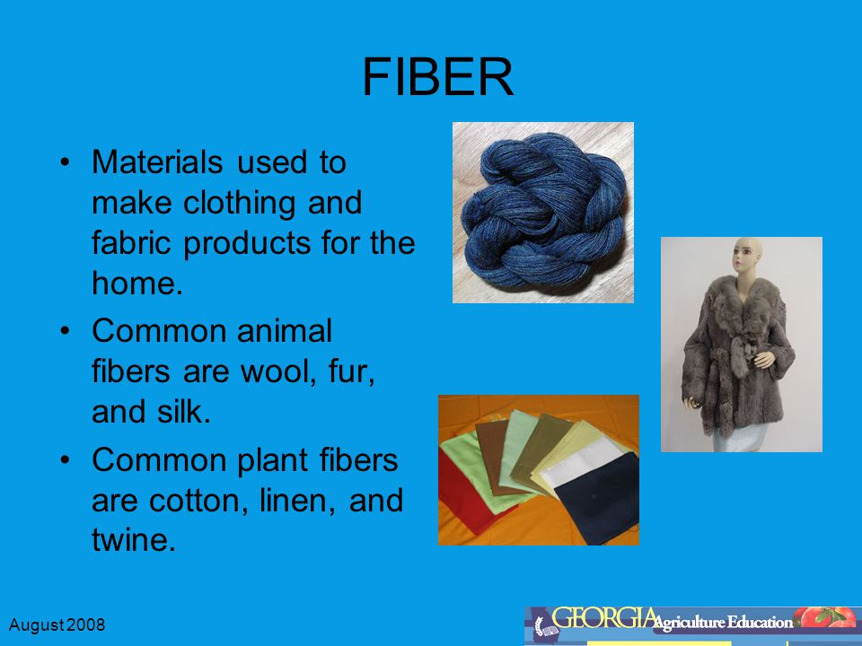 August 2008 FIBER Materials used to make clothing and fabric products for the home.