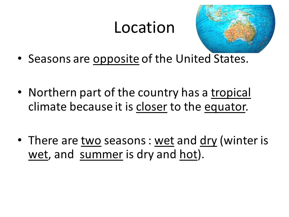 Location Seasons are opposite of the United States. Northern part of the country has a tropical climate because it is closer to the equator. There are